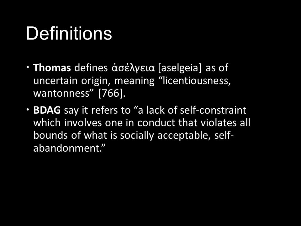 Definitions Thomas defines ἀσέλγεια [aselgeia] as of uncertain origin, meaning licentiousness, wantonness [766].
